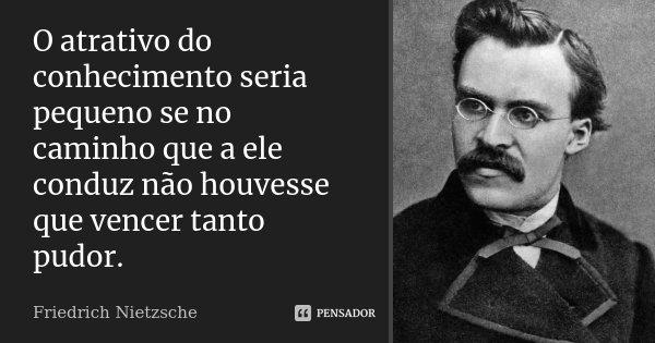 O atrativo do conhecimento seria pequeno se no caminho que a ele conduz não houvesse que vencer tanto pudor.... Frase de Friedrich Nietzsche.
