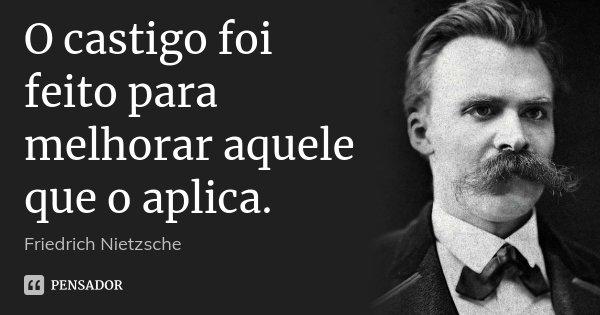 O castigo foi feito para melhorar aquele que o aplica.... Frase de Friedrich Nietzsche.