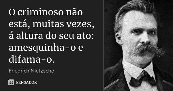 O criminoso não está, muitas vezes, á altura do seu ato: amesquinha-o e difama-o.... Frase de Friedrich Nietzsche.