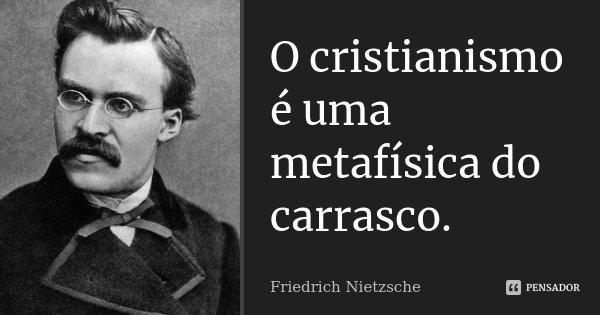 O cristianismo é uma metafísica do carrasco.... Frase de Friedrich Nietzsche.