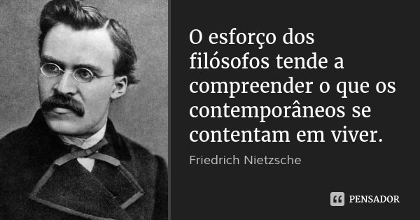 O esforço dos filósofos tende a compreender o que os contemporâneos se contentam em viver.... Frase de Friedrich Nietzsche.