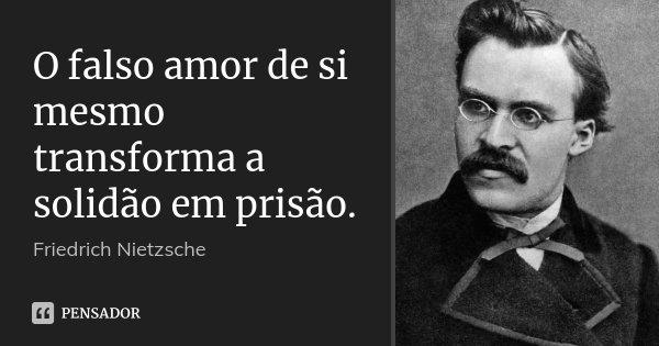 O falso amor de si mesmo transforma a solidão em prisão.... Frase de Friedrich Nietzsche.