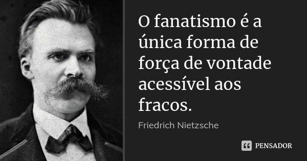 O fanatismo é a única forma de força de vontade acessível aos fracos.... Frase de Friedrich Nietzsche.