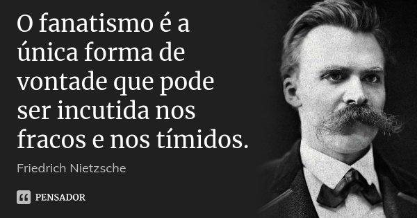 O fanatismo é a única forma de vontade que pode ser incutida nos fracos e nos tímidos.... Frase de Friedrich Nietzsche.