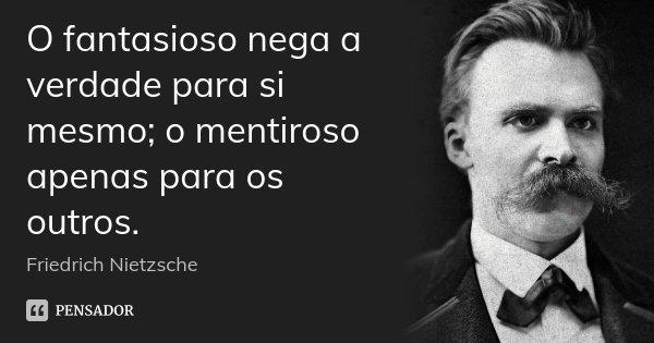 O fantasioso nega a verdade para si mesmo; o mentiroso apenas para os outros.... Frase de Friedrich Nietzsche.