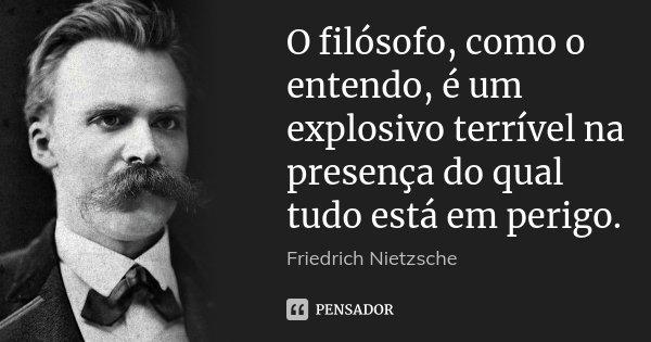 O filósofo, como o entendo, é um explosivo terrível na presença do qual tudo está em perigo.... Frase de Friedrich Nietzsche.