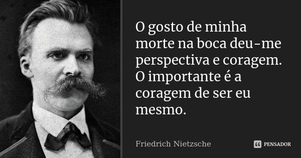 O gosto de minha morte na boca deu-me perspectiva e coragem. O importante é a coragem de ser eu mesmo.... Frase de Friedrich Nietzsche.