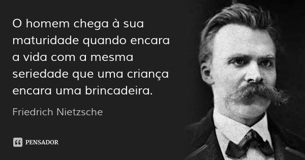 O homem chega à sua maturidade quando encara a vida com a mesma seriedade que uma criança encara uma brincadeira.... Frase de Friedrich Nietzsche.