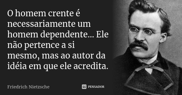 O homem crente é necessariamente um homem dependente… Ele não pertence a si mesmo, mas ao autor da idéia em que ele acredita.... Frase de Friedrich Nietzsche.