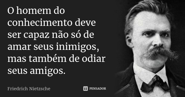 O homem do conhecimento deve ser capaz não só de amar seus inimigos, mas também de odiar seus amigos.... Frase de Friedrich Nietzsche.