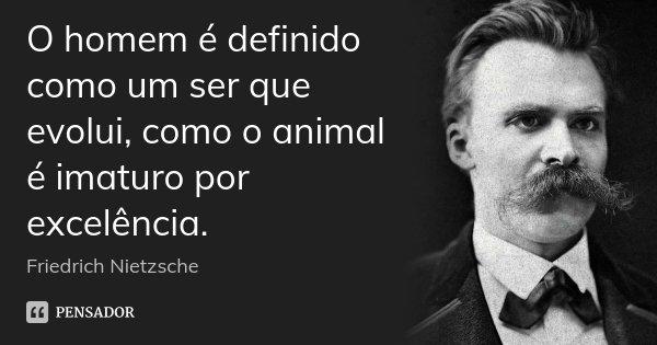O homem é definido como um ser que evolui, como o animal é imaturo por excelência.... Frase de Friedrich Nietzsche.