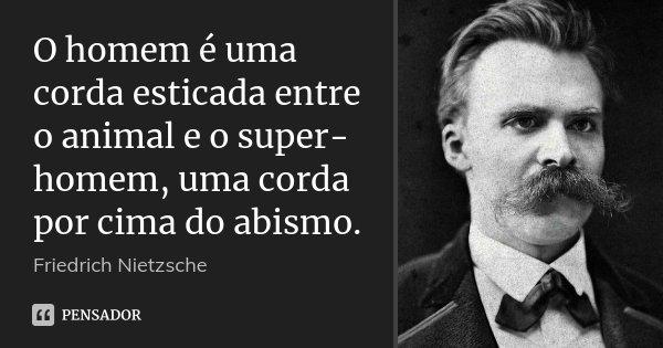 O homem é uma corda esticada entre o animal e o super-homem, uma corda por cima do abismo.... Frase de Friedrich Nietzsche.
