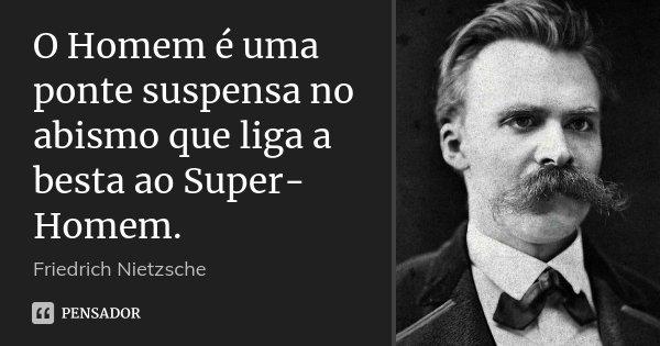 O Homem é uma ponte suspensa no abismo que liga a besta ao Super-Homem.... Frase de Friedrich Nietzsche.