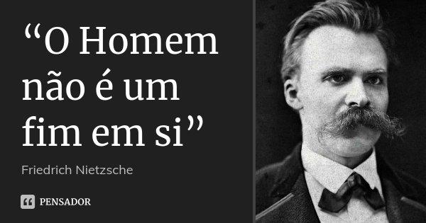 """""""O Homem não é um fim em si""""... Frase de Friedrich Nietzsche."""