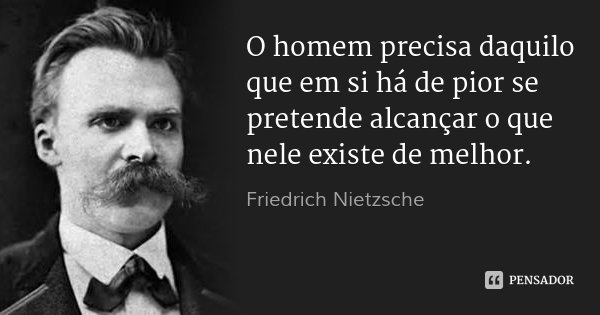 O homem precisa daquilo que em si há de pior se pretende alcançar o que nele existe de melhor.... Frase de Friedrich Nietzsche.