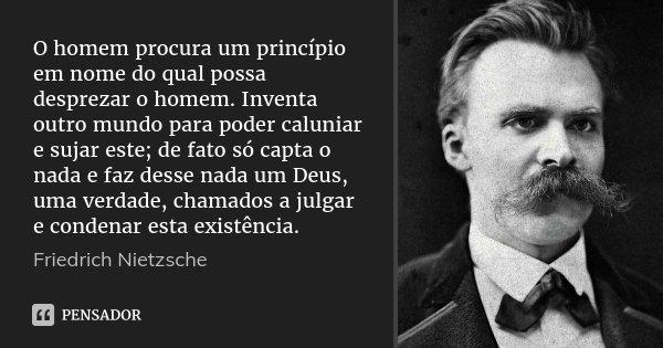 O homem procura um princípio em nome do qual possa desprezar o homem. Inventa outro mundo para poder caluniar e sujar este; de fato só capta o nada e faz desse ... Frase de Friedrich Nietzsche.