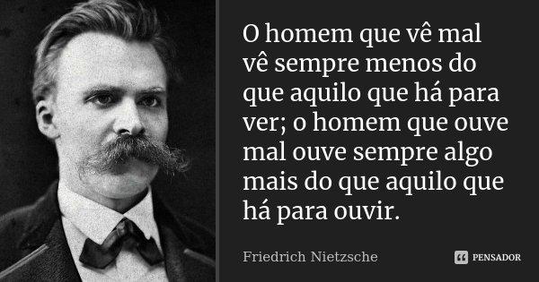 O homem que vê mal vê sempre menos do que aquilo que há para ver; o homem que ouve mal ouve sempre algo mais do que aquilo que há para ouvir.... Frase de Friedrich Nietzsche.