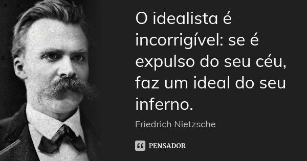 O idealista é incorrigível: se é expulso do seu céu, faz um ideal do seu inferno.... Frase de Friedrich Nietzsche.