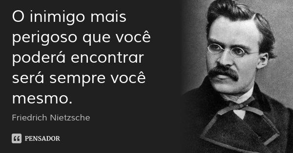 O inimigo mais perigoso que você poderá encontrar será sempre você mesmo.... Frase de Friedrich Nietzsche.