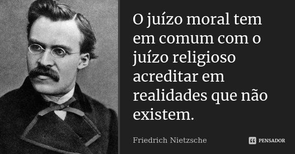 O juízo moral tem em comum com o juízo religioso acreditar em realidades que não existem.... Frase de Friedrich Nietzsche.