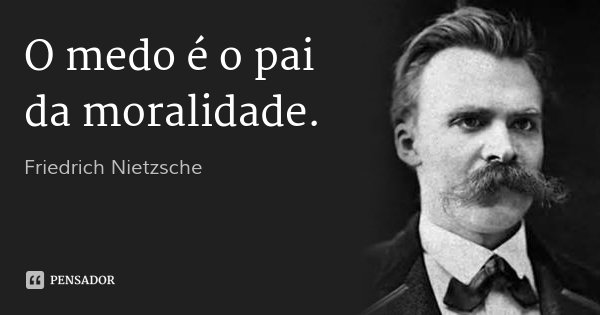 O medo é o pai da moralidade.... Frase de Friedrich Nietzsche.