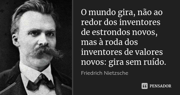 O mundo gira, não ao redor dos inventores de estrondos novos, mas à roda dos inventores de valores novos: gira sem ruído.... Frase de Friedrich Nietzsche.