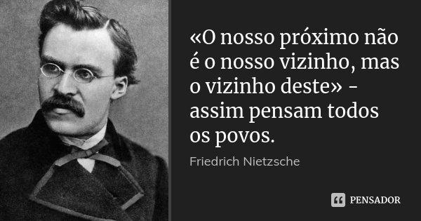 «O nosso próximo não é o nosso vizinho, mas o vizinho deste» - assim pensam todos os povos.... Frase de Friedrich Nietzsche.