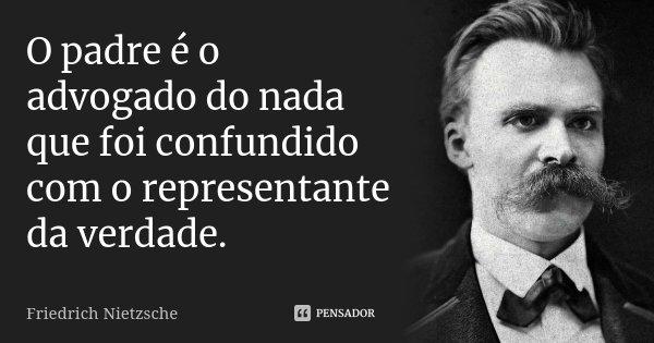 O padre é o advogado do nada que foi confundido com o representante da verdade.... Frase de Friedrich Nietzsche.