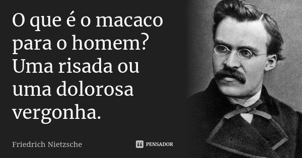 O que é o macaco para o homem? Uma risada ou uma dolorosa vergonha.... Frase de Friedrich Nietzsche.