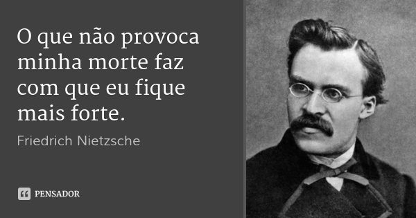 O que não provoca minha morte faz com que eu fique mais forte.... Frase de Friedrich Nietzsche.