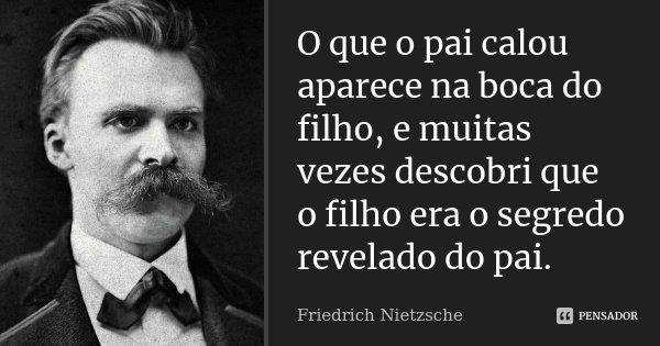 O que o pai calou aparece na boca do filho, e muitas vezes descobri que o filho era o segredo revelado do pai.... Frase de Friedrich Nietzsche.