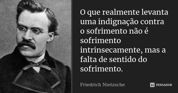 O que realmente levanta uma indignação contra o sofrimento não é sofrimento intrinsecamente, mas a falta de sentido do sofrimento.... Frase de Friedrich Nietzsche.