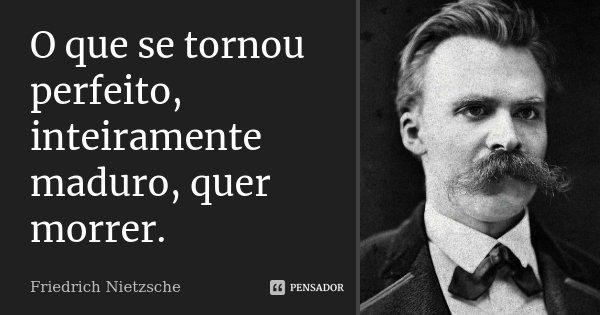 O que se tornou perfeito, inteiramente maduro, quer morrer.... Frase de Friedrich Nietzsche.