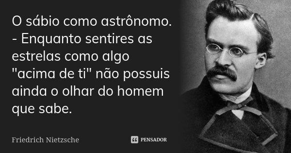 O sábio como astrónomo. - Enquanto sentires as estrelas como algo que está «por cima de ti» não possuis ainda o olhar do homem que sabe.... Frase de Friedrich Nietzsche.