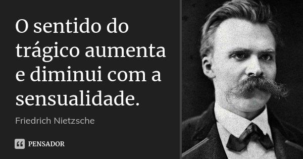 O sentido do trágico aumenta e diminui com a sensualidade.... Frase de Friedrich Nietzsche.