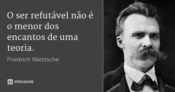 O ser refutável não é o menor dos encantos de uma teoria.... Frase de Friedrich Nietzsche.