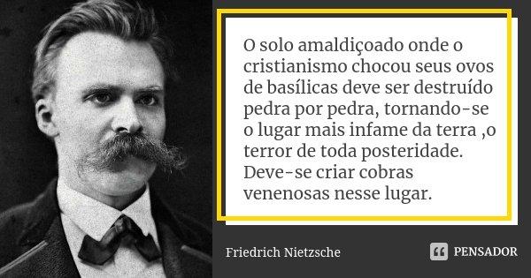 O solo amaldiçoado onde o cristianismo chocou seus ovos de basílicas deve ser destruído pedra por pedra, tornando-se o lugar mais infame da terra ,o terror de t... Frase de Friedrich Nietzsche.