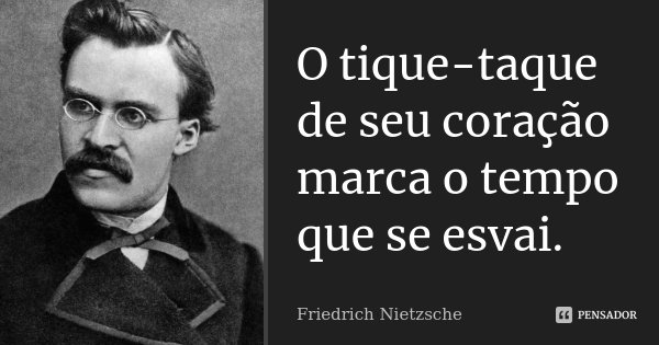 O tique-taque de seu coração marca o tempo que se esvai.... Frase de Friedrich Nietzsche.