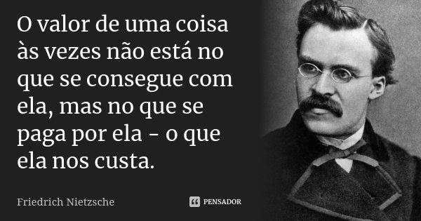 O valor de uma coisa às vezes não está no que se consegue com ela, mas no que se paga por ela - o que ela nos custa.... Frase de Friedrich Nietzsche.