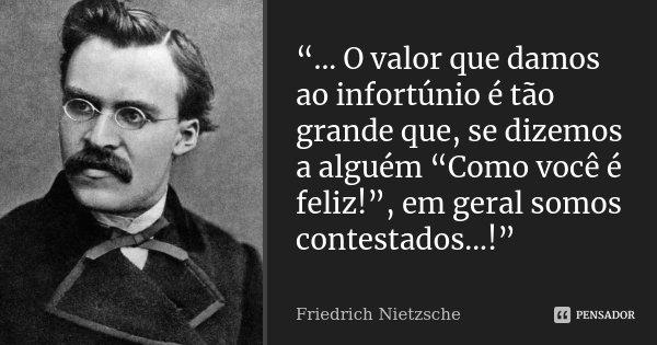 """""""... O valor que damos ao infortúnio é tão grande que, se dizemos a alguém """"Como você é feliz!"""", em geral somos contestados...!""""... Frase de Friedrich Nietzsche.."""