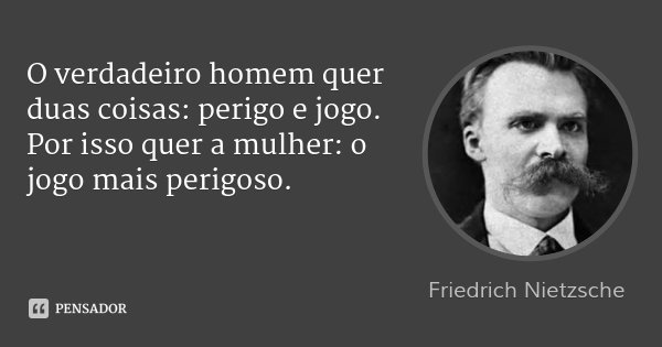 O verdadeiro homem quer duas coisas: perigo e jogo. Por isso quer a mulher: o jogo mais perigoso.... Frase de Friedrich Nietzsche.