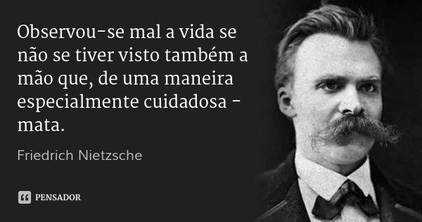 Observou-se mal a vida se não se tiver visto também a mão que, de uma maneira especialmente cuidadosa - mata.... Frase de Friedrich Nietzsche.