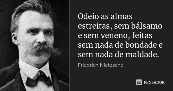 Odeio as almas estreitas, sem bálsamo e sem veneno, feitas sem nada de bondade e sem nada de maldade.... Frase de Friedrich Nietzsche.