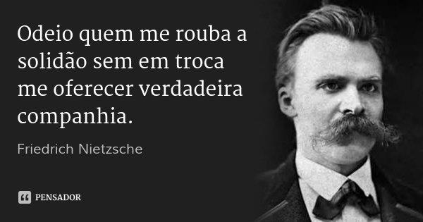 Odeio quem me rouba a solidão sem em troca me oferecer verdadeira companhia.... Frase de Friedrich Nietzsche.