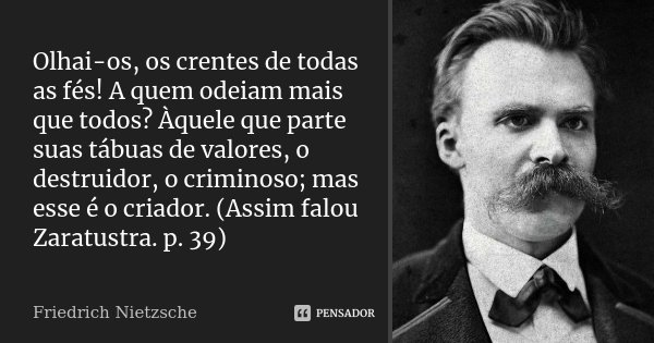 Olhai-os, os crentes de todas as fés! A quem odeiam mais que todos? Àquele que parte suas tábuas de valores, o destruidor, o criminoso; mas esse é o criador. (A... Frase de Friedrich Nietzsche.