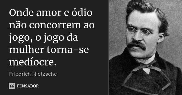 Onde amor e ódio não concorrem ao jogo, o jogo da mulher torna-se medíocre.... Frase de Friedrich Nietzsche.