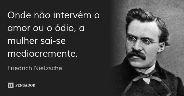 Onde não intervém o amor ou o ódio, a mulher sai-se mediocremente.... Frase de Friedrich Nietzsche.