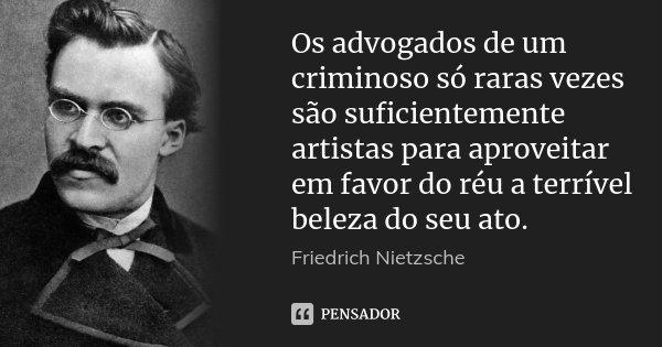 Os advogados de um criminoso só raras vezes são suficientemente artistas para aproveitar em favor do réu a terrível beleza do seu ato.... Frase de Friedrich Nietzsche.