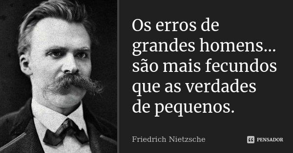 Os erros de grandes homens... são mais fecundos que as verdades de pequenos.... Frase de Friedrich Nietzsche.