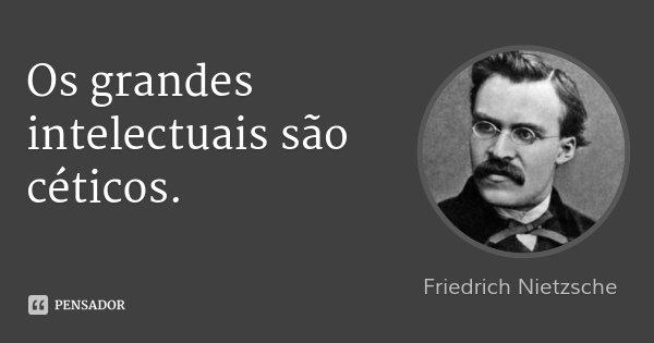Os grandes intelectuais são céticos.... Frase de Friedrich Nietzsche.